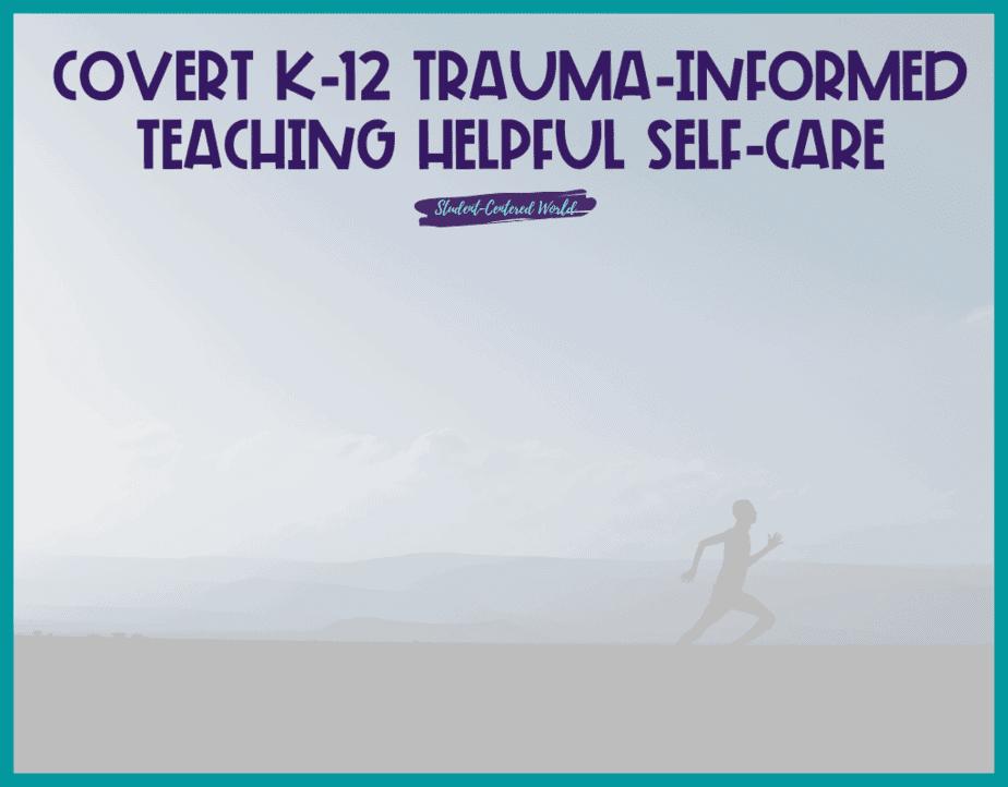 Covert K-12 Trauma-Informed Teaching Helpful Self-Care